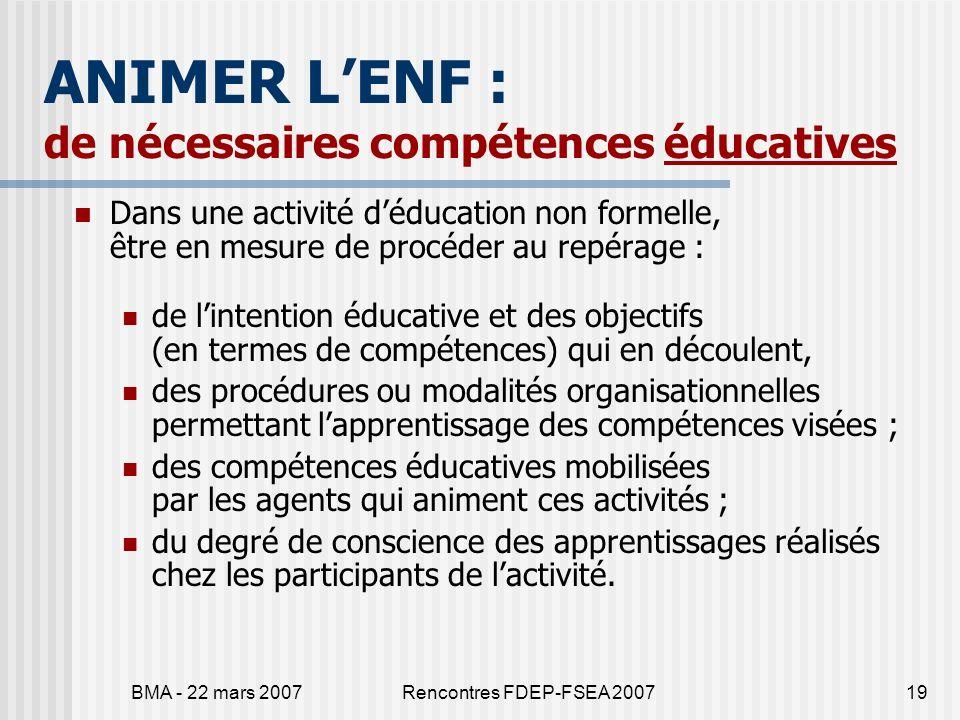 BMA - 22 mars 2007Rencontres FDEP-FSEA 200719 ANIMER LENF : de nécessaires compétences éducatives Dans une activité déducation non formelle, être en m
