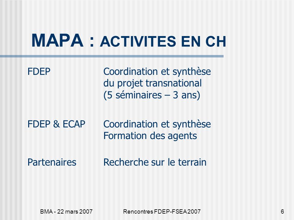 BMA - 22 mars 2007Rencontres FDEP-FSEA 20076 MAPA : ACTIVITES EN CH FDEPCoordination et synthèse du projet transnational (5 séminaires – 3 ans) FDEP &