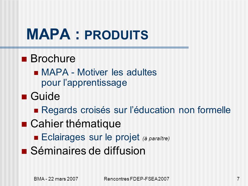 BMA - 22 mars 2007Rencontres FDEP-FSEA 20077 MAPA : PRODUITS Brochure MAPA - Motiver les adultes pour lapprentissage Guide Regards croisés sur léducat