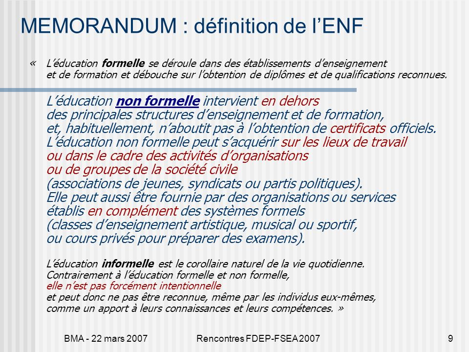 BMA - 22 mars 2007Rencontres FDEP-FSEA 20079 MEMORANDUM : définition de lENF « Léducation formelle se déroule dans des établissements denseignement et de formation et débouche sur lobtention de diplômes et de qualifications reconnues.