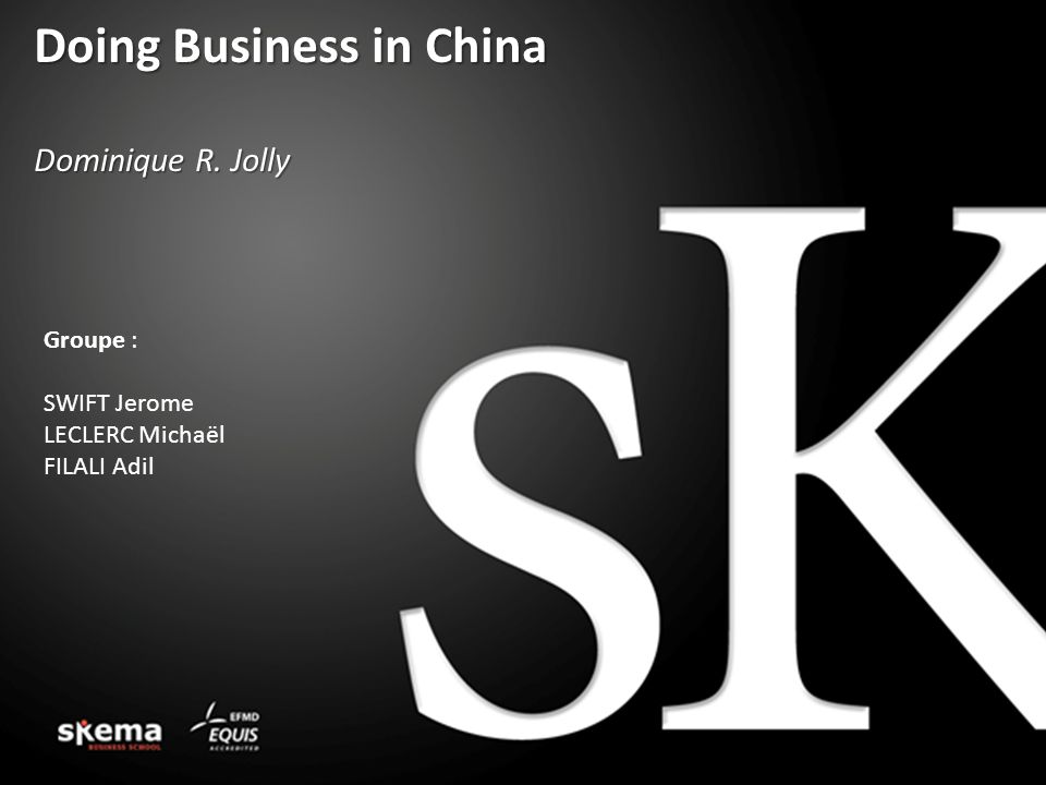 Doing Business in China Dominique R. Jolly Groupe : SWIFT Jerome LECLERC Michaël FILALI Adil
