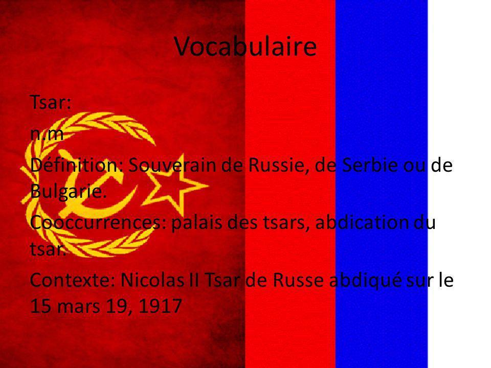 Vocabulaire Tsar: n.m Définition: Souverain de Russie, de Serbie ou de Bulgarie. Cooccurrences: palais des tsars, abdication du tsar. Contexte: Nicola