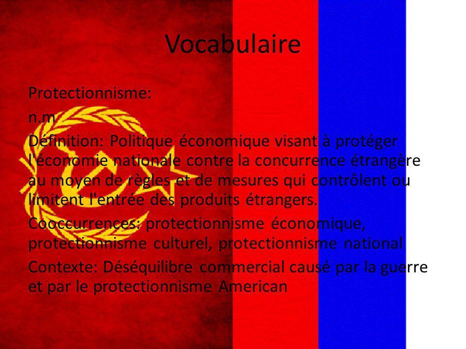 Vocabulaire Protectionnisme: n.m Définition: Politique économique visant à protéger l'économie nationale contre la concurrence étrangère au moyen de r