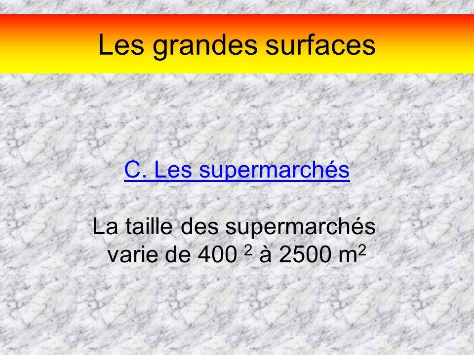 Les grandes surfaces C. Les supermarchés La taille des supermarchés varie de 400 2 à 2500 m 2