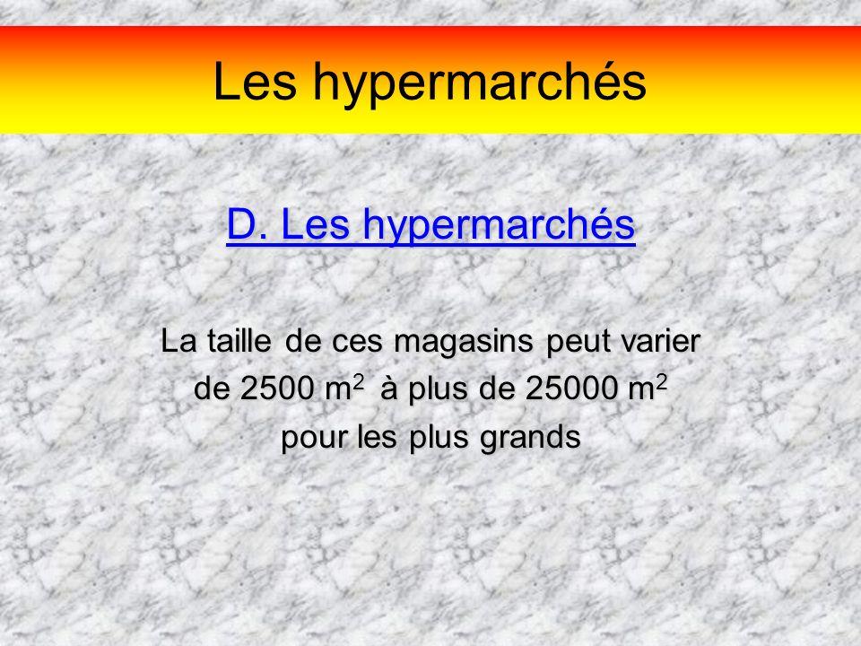 Les hypermarchés D. Les hypermarchés La taille de ces magasins peut varier de 2500 m2 à à à à plus de 25000 m2 pour les plus grands