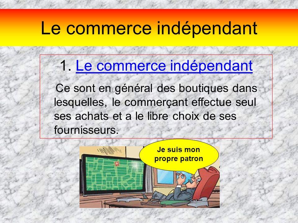 Le commerce indépendant 1. Le commerce indépendant Ce sont en général des boutiques dans lesquelles, le commerçant effectue seul ses achats et a le li