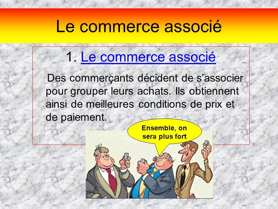 Le commerce associé 1. Le commerce associé Des commerçants décident de sassocier pour grouper leurs achats. Ils obtiennent ainsi de meilleures conditi