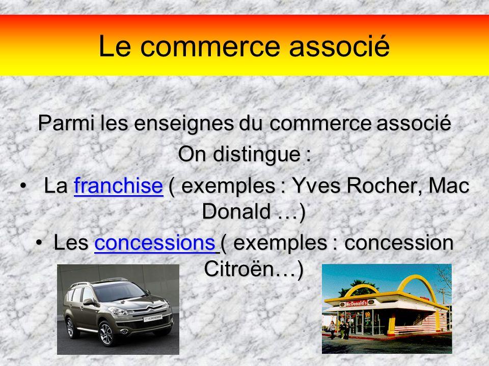 Le commerce associé Parmi les enseignes du commerce associé On distingue : L La franchise ( exemples : Yves Rocher, Mac Donald …) Les concessions ( ex