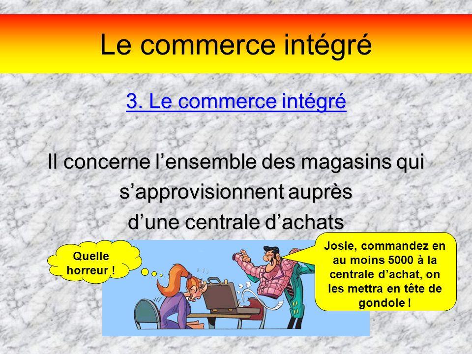 Le commerce intégré 3. Le commerce intégré Il concerne lensemble des magasins qui sapprovisionnent auprès dune centrale dachats Josie, commandez en au