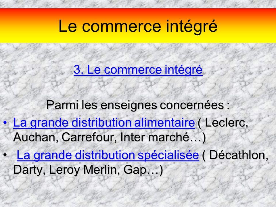 Le commerce intégré 3. Le commerce intégré Parmi les enseignes concernées : La grande distribution alimentaire ( Leclerc, Auchan, Carrefour, Inter mar