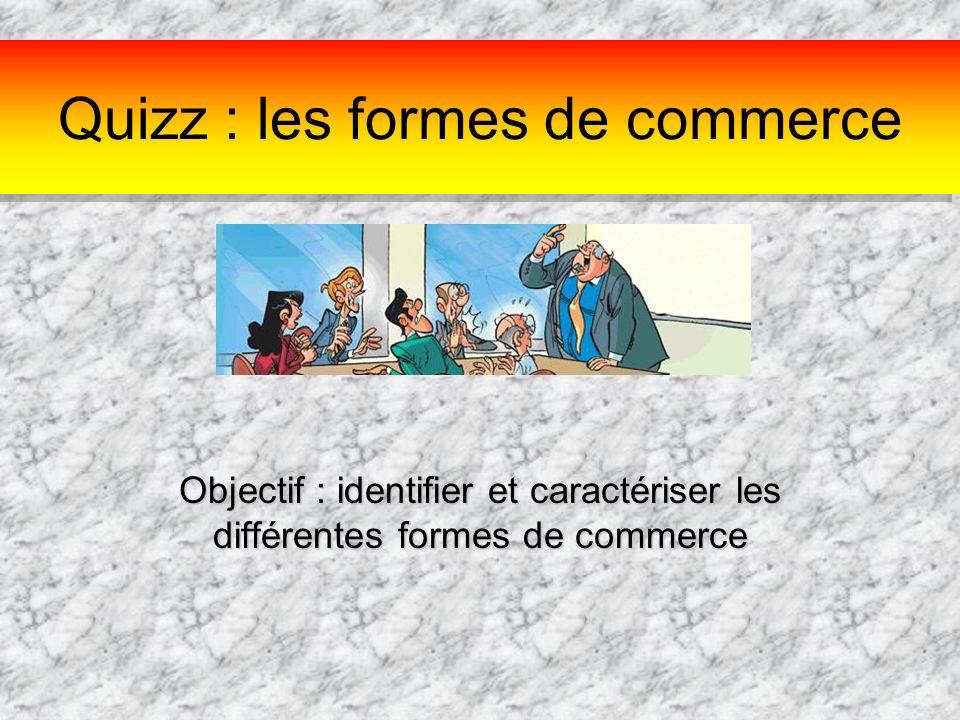 Quizz : les formes de commerce Objectif : identifier et caractériser les différentes formes de commerce