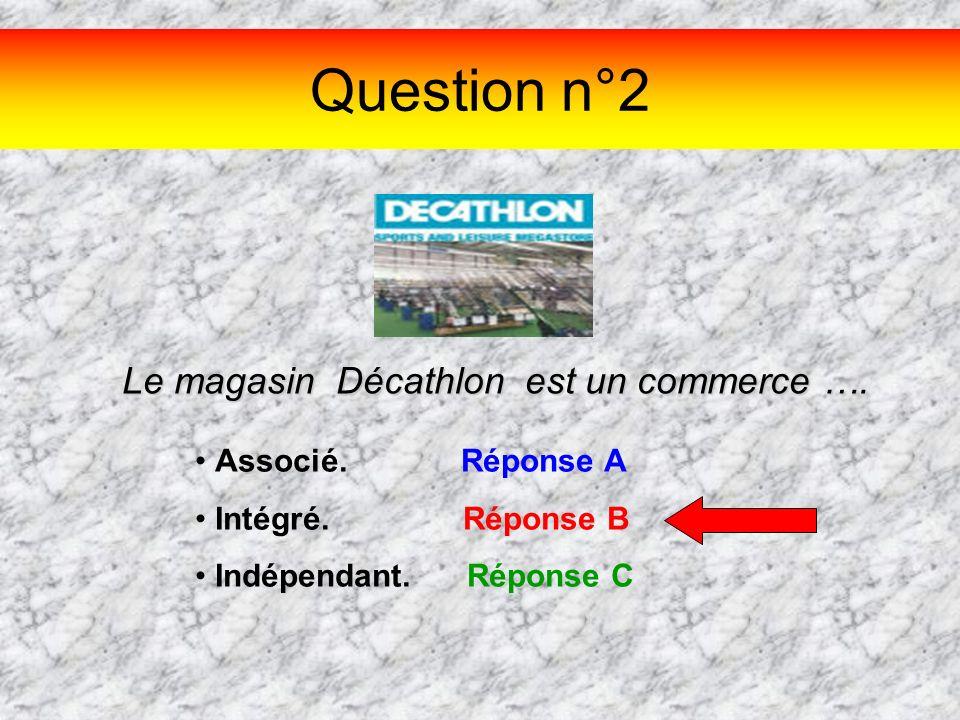 Question n°2 Le magasin Décathlon est un commerce …. Associé. Réponse A Intégré. Réponse B Indépendant. Réponse C