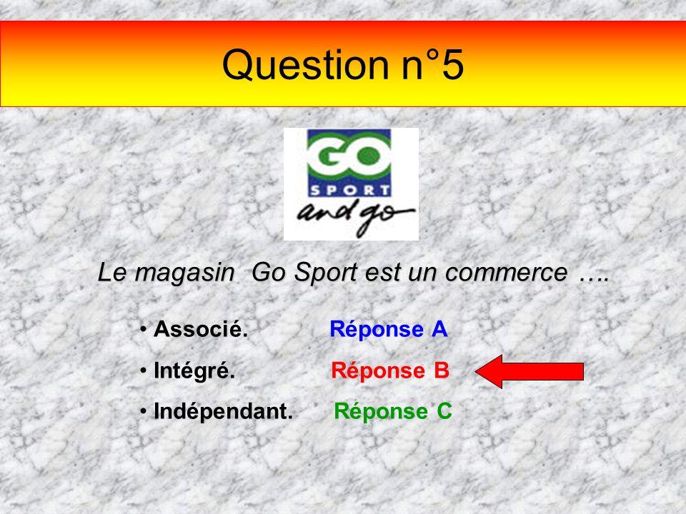 Question n°5 Le magasin Go Sport est un commerce …. Associé. Réponse A Intégré. Réponse B Indépendant. Réponse C