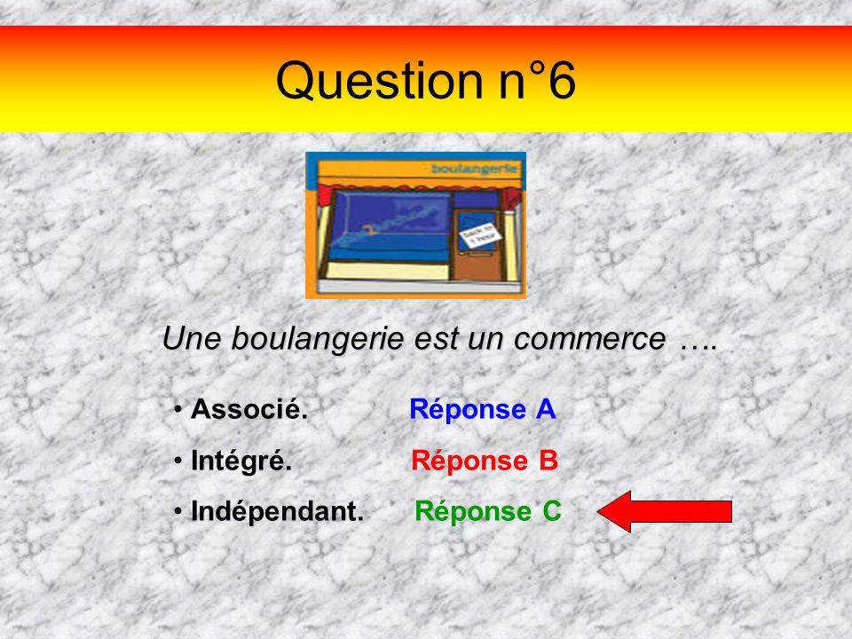 Question n°6 Une boulangerie est un commerce …. Associé. Réponse A Intégré. Réponse B Indépendant. Réponse C