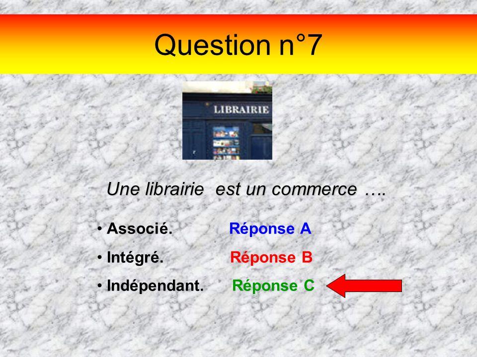Question n°7 Une librairie est un commerce …. Associé. Réponse A Intégré. Réponse B Indépendant. Réponse C