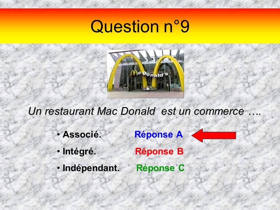 Question n°9 Un restaurant Mac Donald est un commerce …. Associé. Réponse A Intégré. Réponse B Indépendant. Réponse C