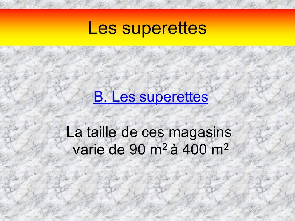 Les superettes B. Les superettes La taille de ces magasins varie de 90 m 2 à 400 m 2