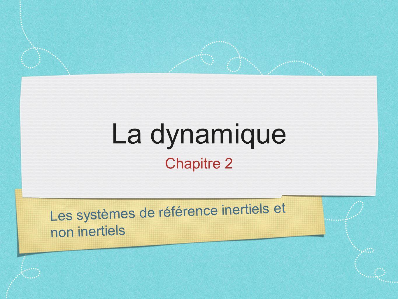 Les systèmes de référence inertiels et non inertiels La dynamique Chapitre 2