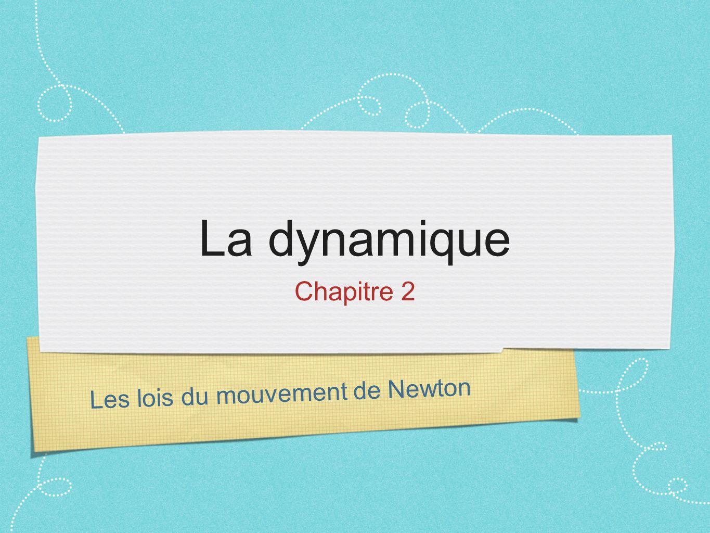 Les lois du mouvement de Newton La dynamique Chapitre 2