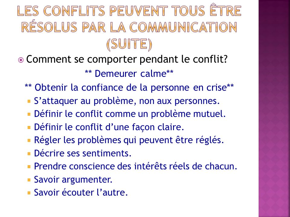 Comment se comporter pendant le conflit? ** Demeurer calme** ** Obtenir la confiance de la personne en crise** Sattaquer au problème, non aux personne