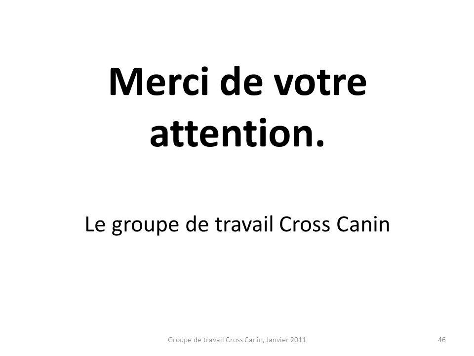 Merci de votre attention. Le groupe de travail Cross Canin 46Groupe de travail Cross Canin, Janvier 2011