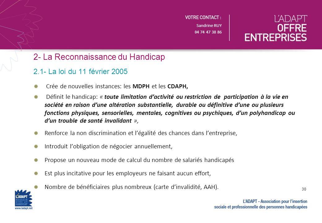 Sandrine RUY 04 74 47 38 86 2- La Reconnaissance du Handicap Crée de nouvelles instances: les MDPH et les CDAPH, Définit le handicap: « toute limitati