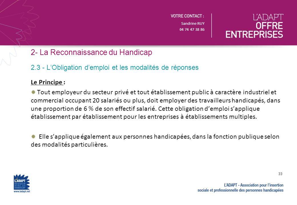 Sandrine RUY 04 74 47 38 86 2- La Reconnaissance du Handicap Le Principe : Tout employeur du secteur privé et tout établissement public à caractère in