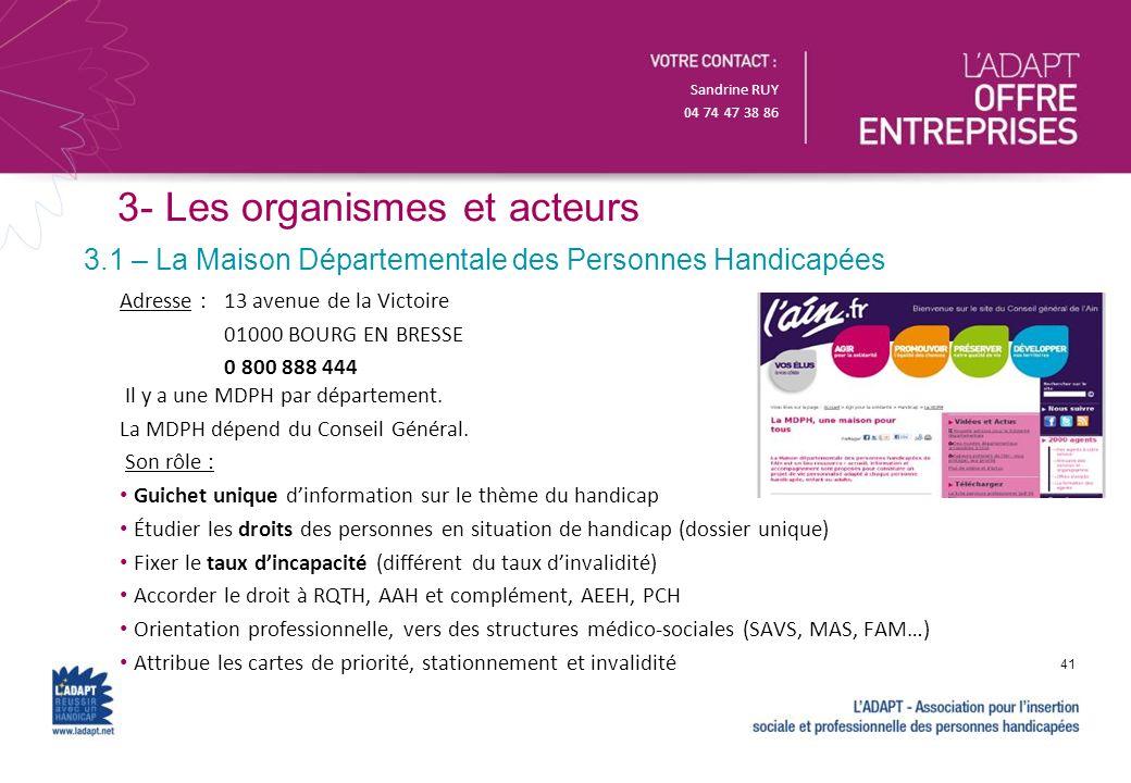 Sandrine RUY 04 74 47 38 86 3- Les organismes et acteurs 3.1 – La Maison Départementale des Personnes Handicapées Adresse :13 avenue de la Victoire 01