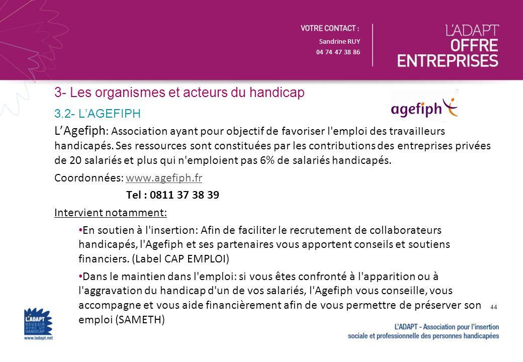 Sandrine RUY 04 74 47 38 86 3- Les organismes et acteurs du handicap LAgefiph : Association ayant pour objectif de favoriser l'emploi des travailleurs