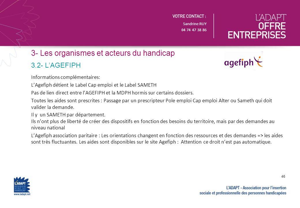 Sandrine RUY 04 74 47 38 86 3- Les organismes et acteurs du handicap Informations complémentaires: LAgefiph détient le Label Cap emploi et le Label SA