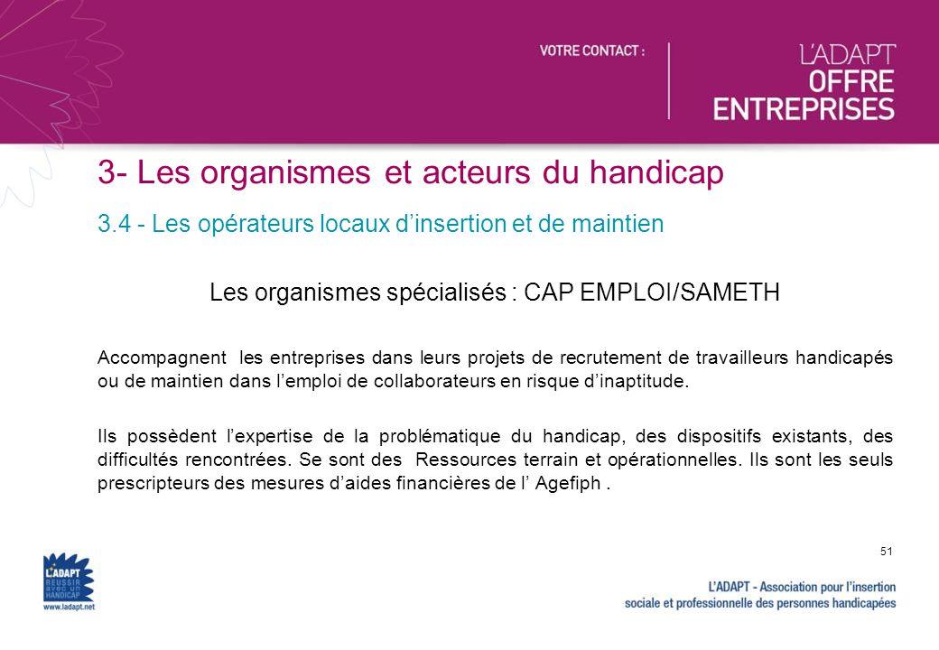 3- Les organismes et acteurs du handicap Les organismes spécialisés : CAP EMPLOI/SAMETH Accompagnent les entreprises dans leurs projets de recrutement