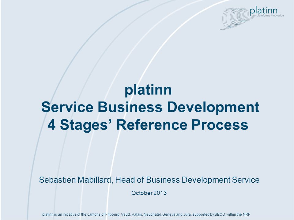 Sebastien Mabillard, Head of Business Development Service October 2013 platinn Service Business Development 4 Stages Reference Process platinn is an i