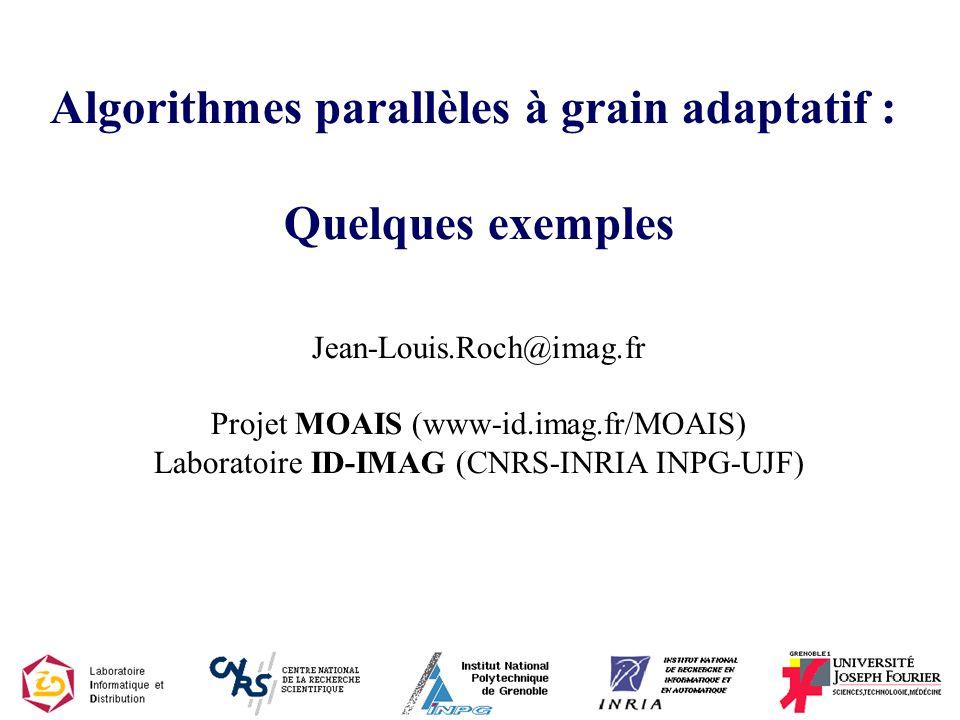 Algorithmes parallèles à grain adaptatif : Quelques exemples Jean-Louis.Roch@imag.fr Projet MOAIS (www-id.imag.fr/MOAIS) Laboratoire ID-IMAG (CNRS-INRIA INPG-UJF)