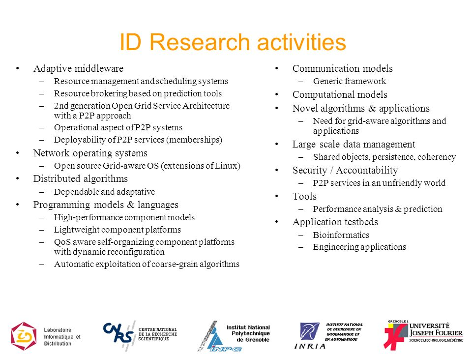 ID Research activities Adaptive middleware –Resource management and scheduling systems –Resource brokering based on prediction tools –2nd generation Open Grid Service Architecture with a P2P approach –Operational aspect of P2P systems –Deployability of P2P services (memberships) Network operating systems –Open source Grid-aware OS (extensions of Linux) Distributed algorithms –Dependable and adaptative Programming models & languages –High-performance component models –Lightweight component platforms –QoS aware self-organizing component platforms with dynamic reconfiguration –Automatic exploitation of coarse-grain algorithms Communication models –Generic framework Computational models Novel algorithms & applications –Need for grid-aware algorithms and applications Large scale data management –Shared objects, persistence, coherency Security / Accountability –P2P services in an unfriendly world Tools –Performance analysis & prediction Application testbeds –Bioinformatics –Engineering applications