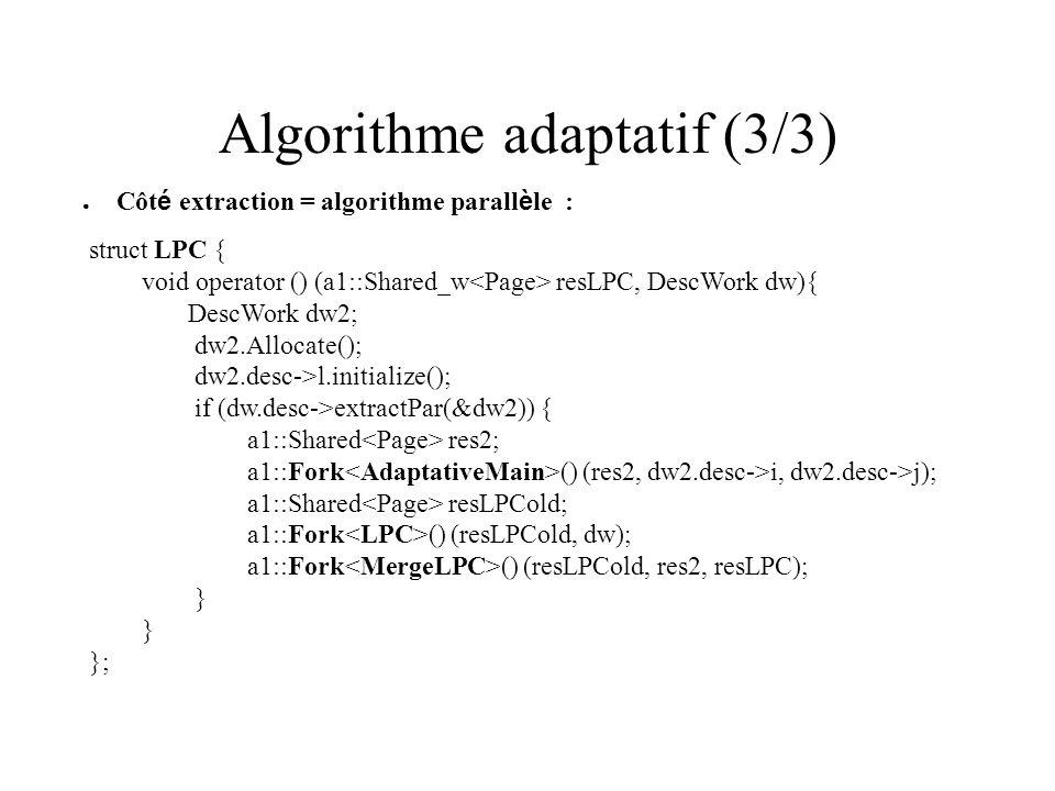 Algorithme adaptatif (2/3) Côt é s é quentiel : void AdaptSeq (DescWork dw, Page *resSeq){ DescLocalWork w; Page resLoc (pageSize); double k; while (!dw.desc->extractSeq(&w)) { for (int i=0; i<pageSize; i++ ) { k = resLoc.get (i) + (double) buff[w*pageSize+i]; resLoc.put(i, k); } *resSeq=resLoc; }