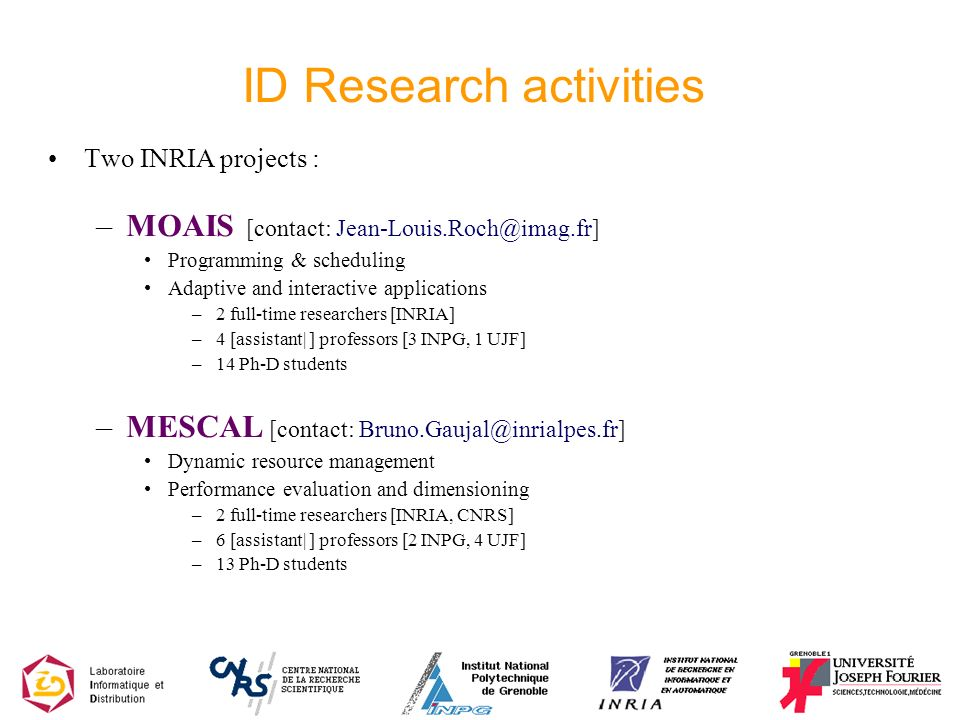 ID Research activities Two INRIA projects : –MOAIS [contact: Jean-Louis.Roch@imag.fr] Programming & scheduling Adaptive and interactive applications –2 full-time researchers [INRIA] –4 [assistant| ] professors [3 INPG, 1 UJF] –14 Ph-D students –MESCAL [contact: Bruno.Gaujal@inrialpes.fr] Dynamic resource management Performance evaluation and dimensioning –2 full-time researchers [INRIA, CNRS] –6 [assistant| ] professors [2 INPG, 4 UJF] –13 Ph-D students