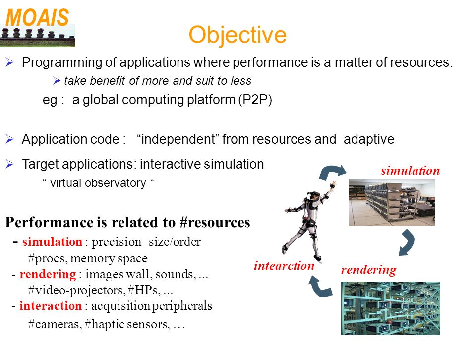 Objective Programming of applications where performance is a matter of resources: take benefit of more and suit to less – eg : a global computing platform (P2P) Application code : independent from resources and adaptive Target applications: interactive simulation – virtual observatory MOAIS intearction simulation rendering Performance is related to #resources - simulation : precision=size/order #procs, memory space - rendering : images wall, sounds,...