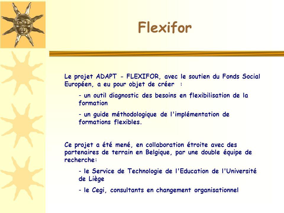 Le projet ADAPT - FLEXIFOR, avec le soutien du Fonds Social Européen, a eu pour objet de créer : - un outil diagnostic des besoins en flexibilisation de la formation - un guide méthodologique de l implémentation de formations flexibles.
