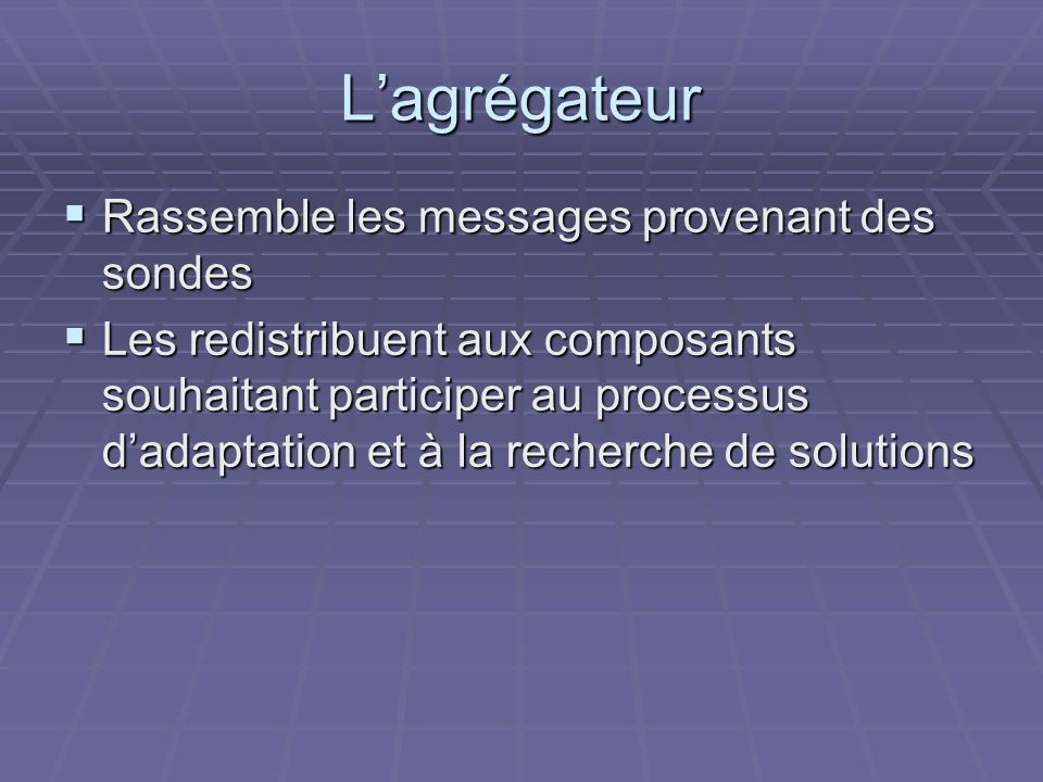 Lagrégateur Rassemble les messages provenant des sondes Rassemble les messages provenant des sondes Les redistribuent aux composants souhaitant participer au processus dadaptation et à la recherche de solutions Les redistribuent aux composants souhaitant participer au processus dadaptation et à la recherche de solutions