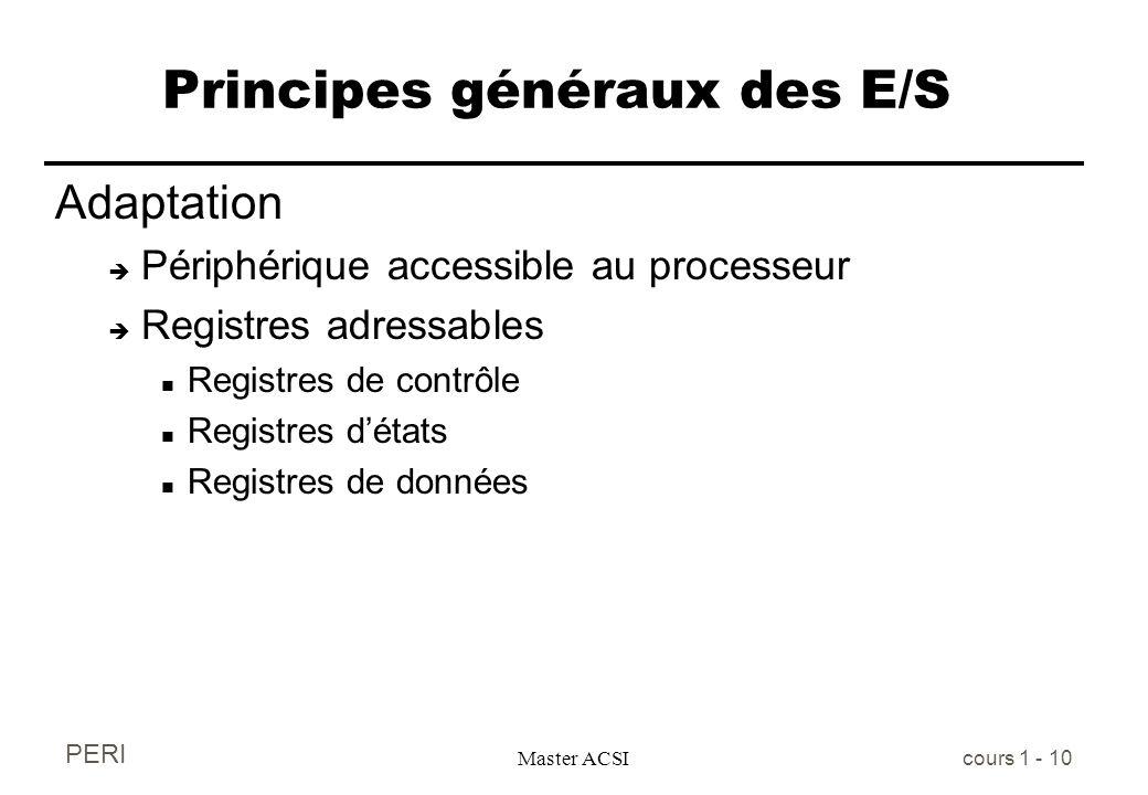 PERI Master ACSI cours 1 - 10 Principes généraux des E/S Adaptation è Périphérique accessible au processeur è Registres adressables n Registres de con