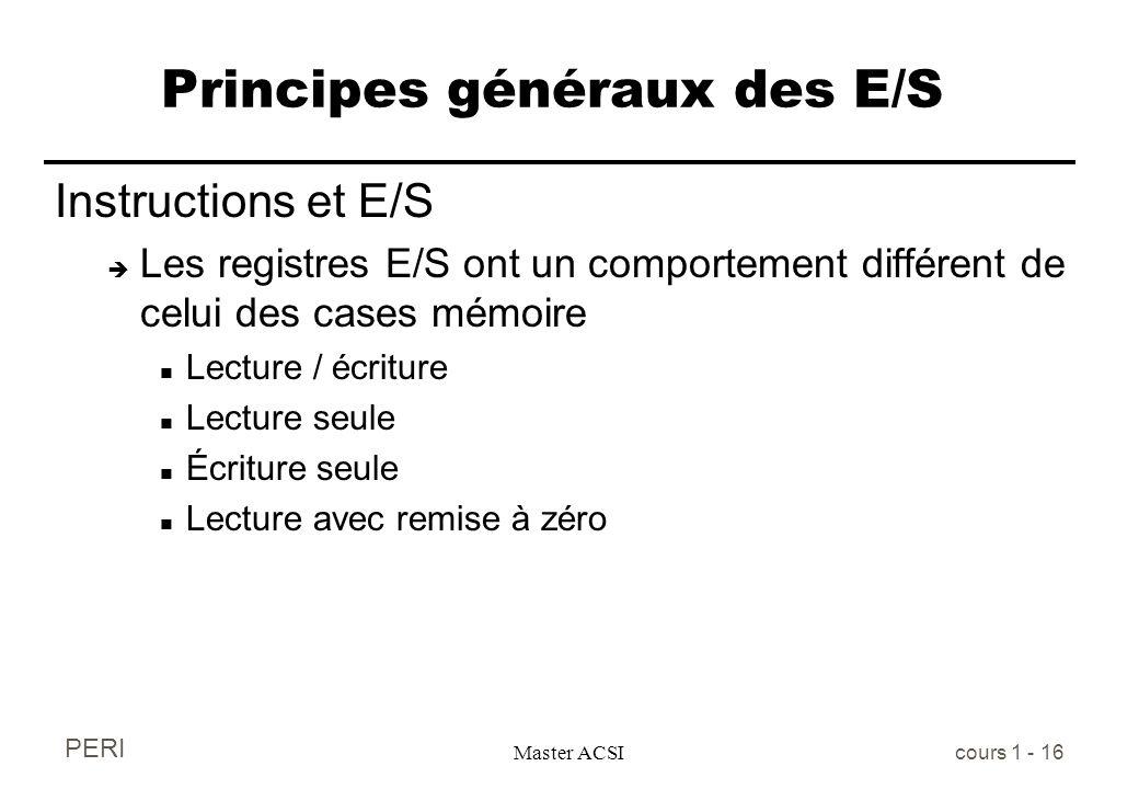 PERI Master ACSI cours 1 - 16 Principes généraux des E/S Instructions et E/S è Les registres E/S ont un comportement différent de celui des cases mémo