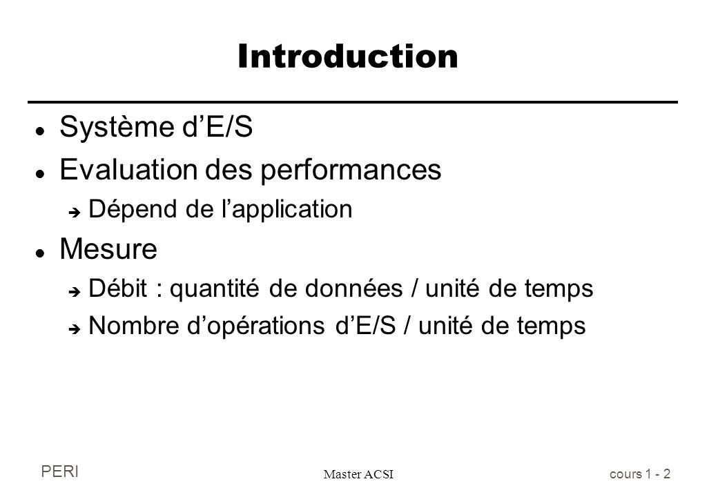 PERI Master ACSI cours 1 - 2 Introduction l Système dE/S l Evaluation des performances è Dépend de lapplication l Mesure è Débit : quantité de données