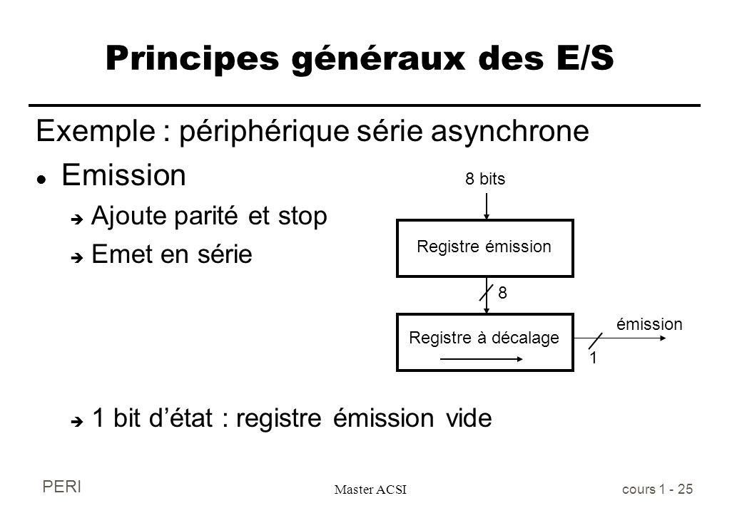 PERI Master ACSI cours 1 - 25 Principes généraux des E/S Exemple : périphérique série asynchrone l Emission è Ajoute parité et stop è Emet en série è