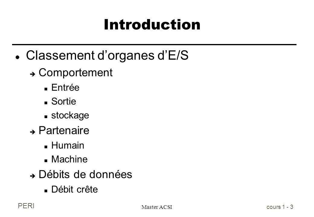 PERI Master ACSI cours 1 - 3 Introduction l Classement dorganes dE/S è Comportement n Entrée n Sortie n stockage è Partenaire n Humain n Machine è Déb