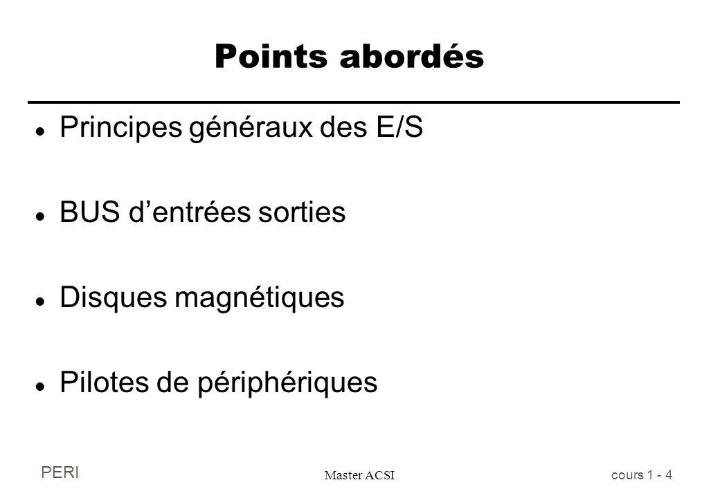 PERI Master ACSI cours 1 - 4 Points abordés l Principes généraux des E/S l BUS dentrées sorties l Disques magnétiques l Pilotes de périphériques