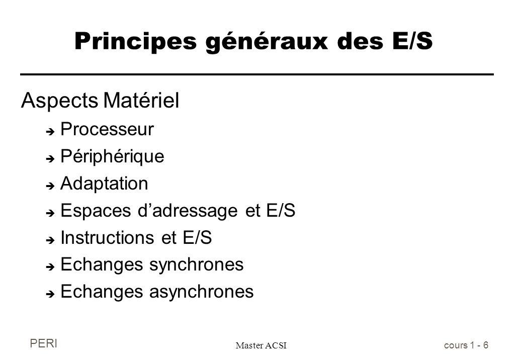 PERI Master ACSI cours 1 - 6 Principes généraux des E/S Aspects Matériel è Processeur è Périphérique è Adaptation è Espaces dadressage et E/S è Instru