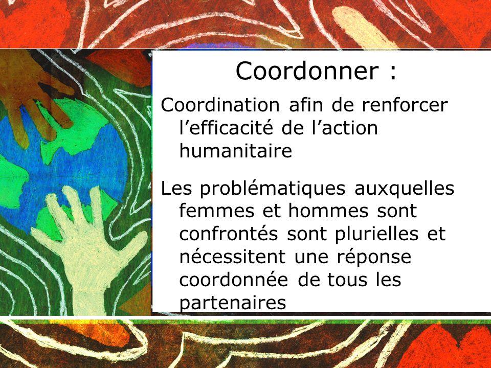 Coordonner : Coordination afin de renforcer lefficacité de laction humanitaire Les problématiques auxquelles femmes et hommes sont confrontés sont plurielles et nécessitent une réponse coordonnée de tous les partenaires
