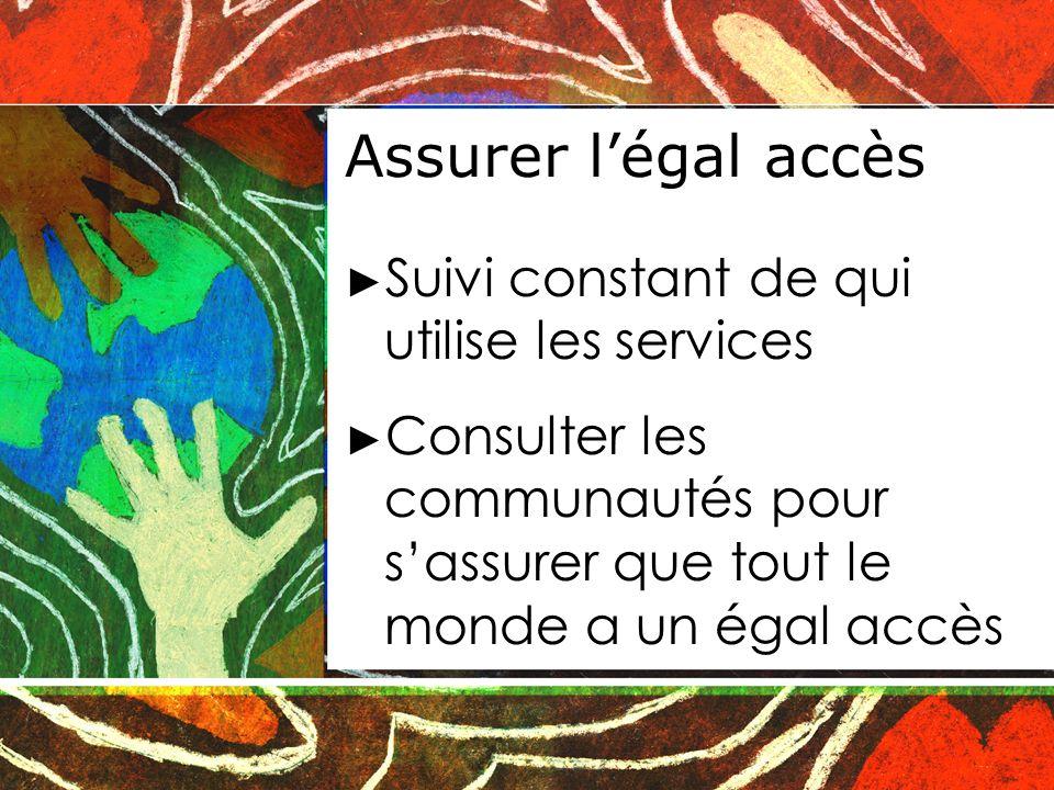 Assurer légal accès Suivi constant de qui utilise les services Consulter les communautés pour sassurer que tout le monde a un égal accès