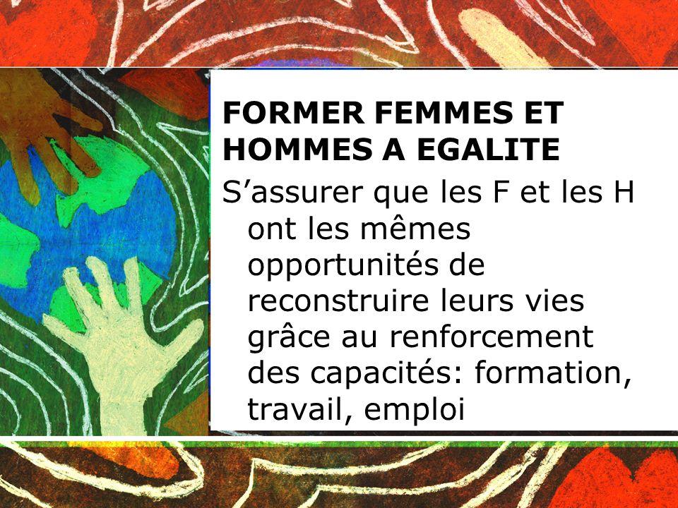 FORMER FEMMES ET HOMMES A EGALITE Sassurer que les F et les H ont les mêmes opportunités de reconstruire leurs vies grâce au renforcement des capacités: formation, travail, emploi