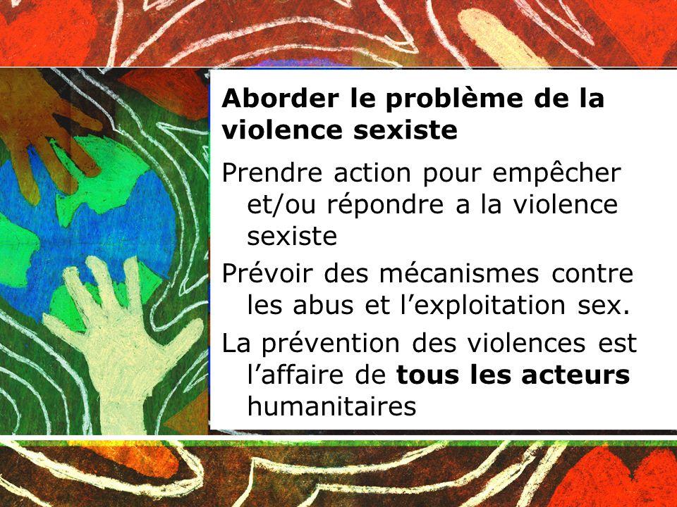 Aborder le problème de la violence sexiste Prendre action pour empêcher et/ou répondre a la violence sexiste Prévoir des mécanismes contre les abus et lexploitation sex.